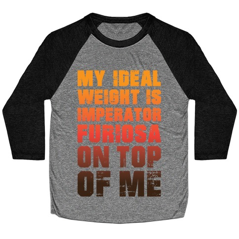 My Ideal Weight Is Imperator Furiosa On Top Of Me Baseball Tee