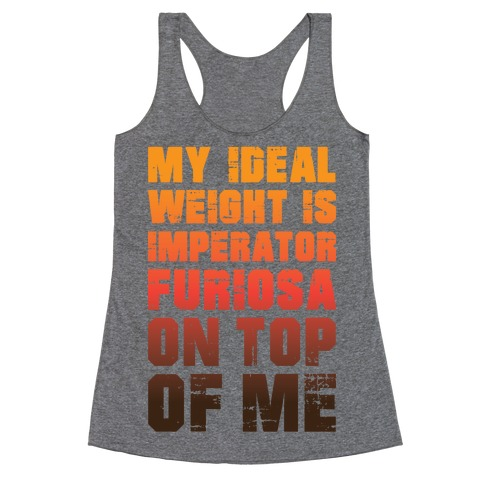 My Ideal Weight Is Imperator Furiosa On Top Of Me Racerback Tank Top