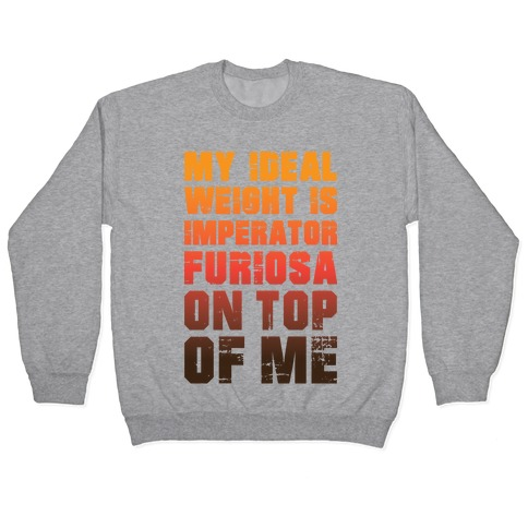 My Ideal Weight Is Imperator Furiosa On Top Of Me Pullover