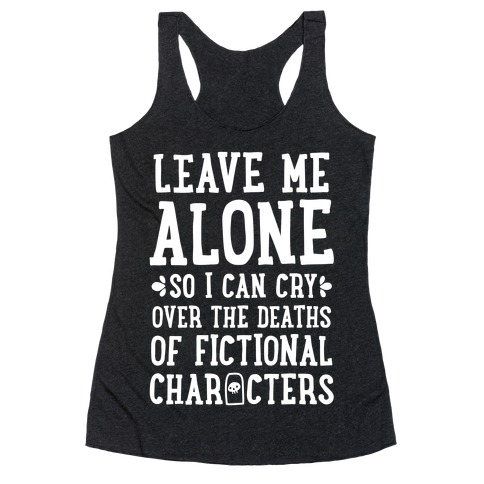 Leave Me Alone To Cry Over The Deaths of Fictional Characters Racerback Tank Top