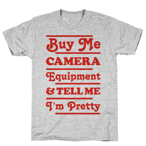 Buy Me Camera Equipment and Tell Me I'm Pretty Mens T-Shirt