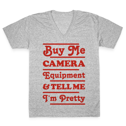 Buy Me Camera Equipment and Tell Me I'm Pretty V-Neck Tee Shirt