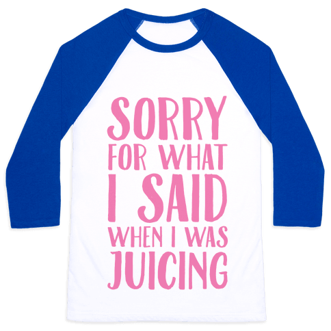 Sorry For What I Said When I Was Juicing Baseball Tee