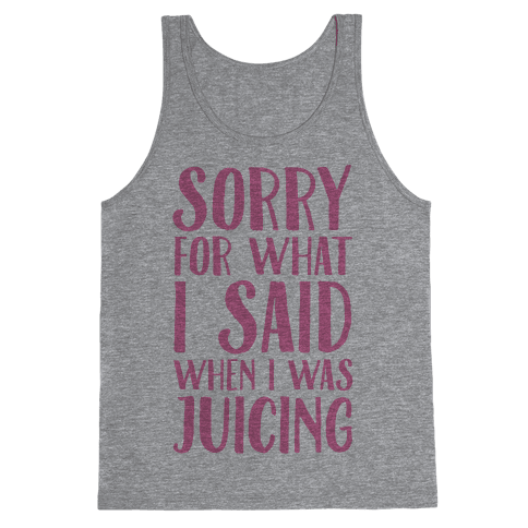 Sorry For What I Said When I Was Juicing Tank Top