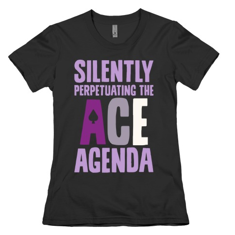 Silently Perpetuating The Ace Agenda Womens T-Shirt