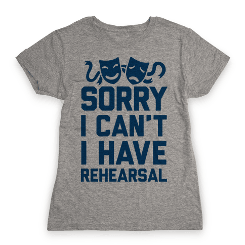 Sorry I can't I have Rehearsal Womens T-Shirt
