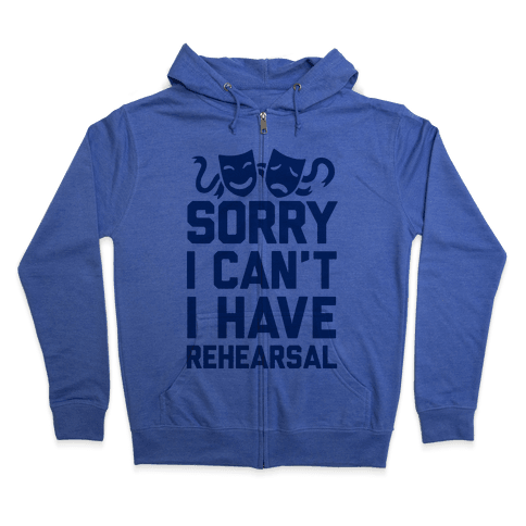 Sorry I can't I have Rehearsal Zip Hoodie