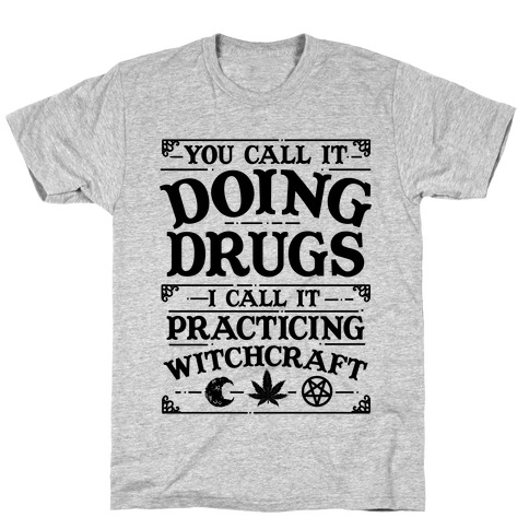 You Call It Doing Drugs I Call It Practicing Witchcraft T-Shirt