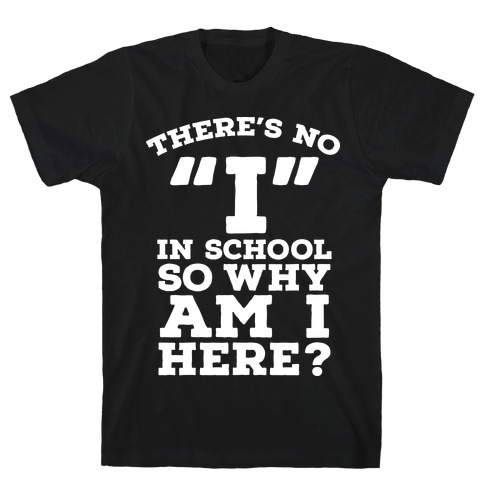 """There's No """"I"""" in School so Why am I Here? T-Shirt"""