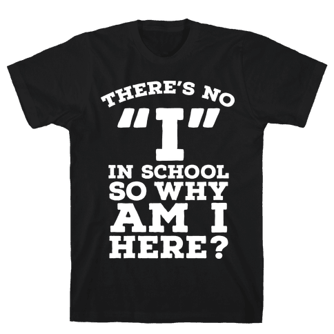 "There's No ""I"" in School so Why am I Here? Mens T-Shirt"