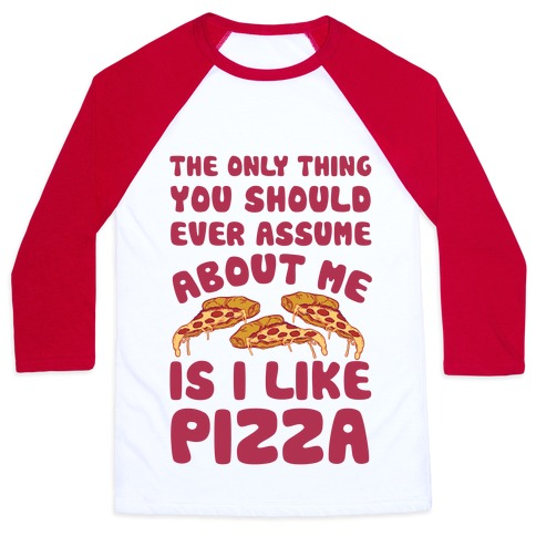 The Only Thing You Should Ever Assume About Me Is I Like Pizza Baseball Tee