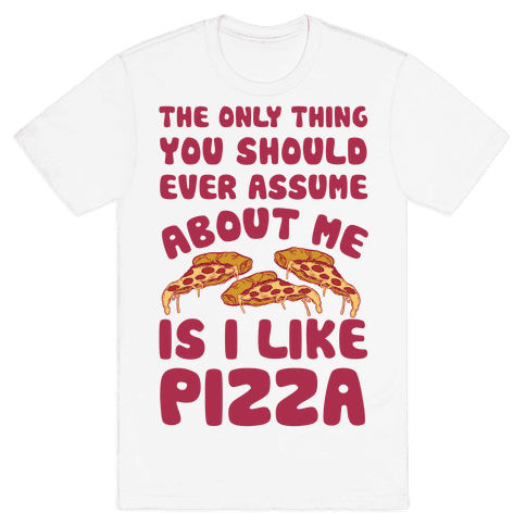 The Only Thing You Should Ever Assume About Me Is I Like Pizza Mens T-Shirt