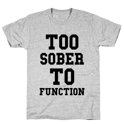 Too Sober to Function Mens T-Shirt