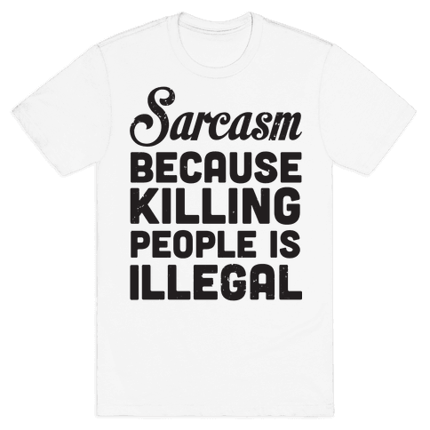Sarcasm Because Killing People Is Illegal Mens T-Shirt