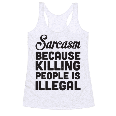 Sarcasm Because Killing People Is Illegal Racerback Tank Top