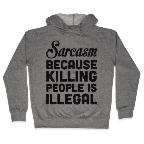 Sarcasm Because Killing People Is Illegal Hooded Sweatshirt