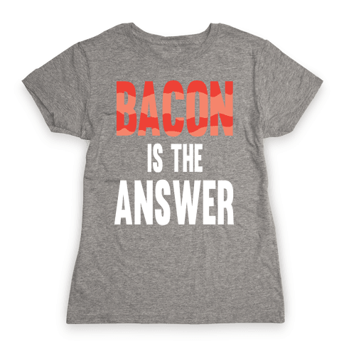Bacon is the Answer Womens T-Shirt