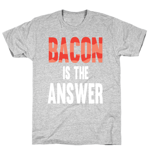 Bacon is the Answer Mens T-Shirt