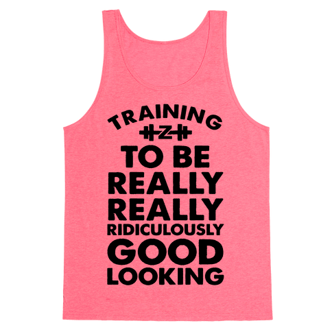 Training to be Really, Really, Ridiculously Good Looking Tank Top