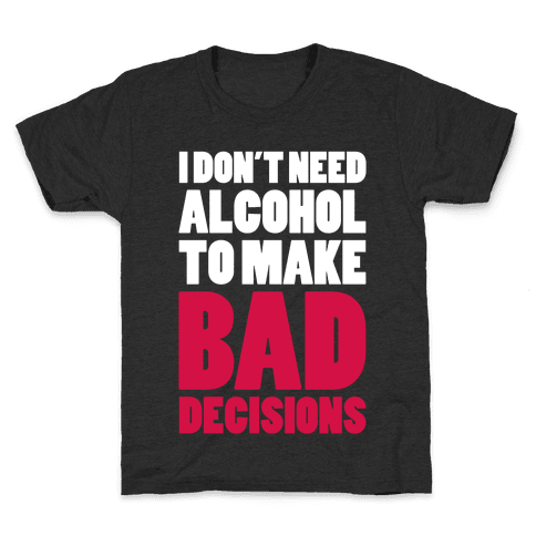 I Don't Need Alcohol To Make Bad Decisions Kids T-Shirt