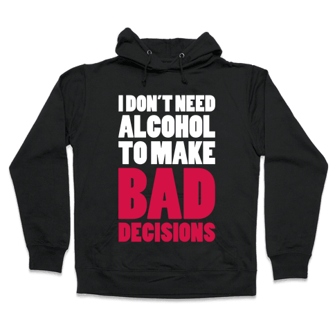 I Don't Need Alcohol To Make Bad Decisions Hooded Sweatshirt