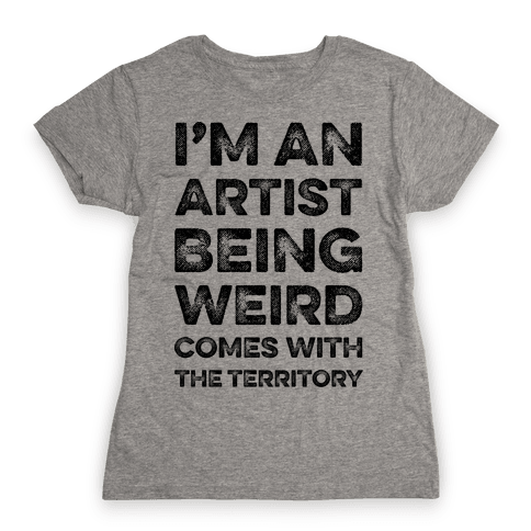 I'm An Artist Being Weird Comes With The Territory Womens T-Shirt