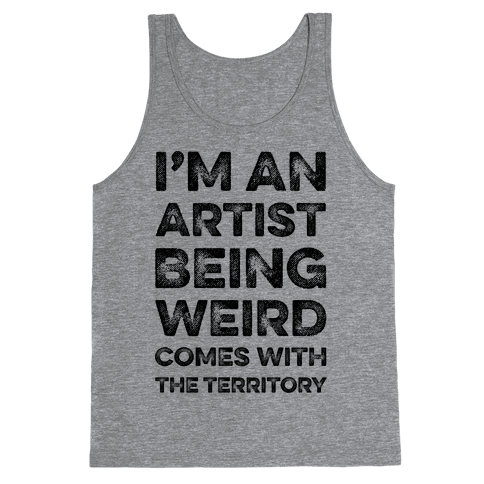 I'm An Artist Being Weird Comes With The Territory Tank Top