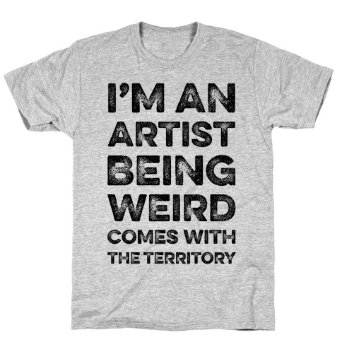 I'm An Artist Being Weird Comes With The Territory T-Shirt