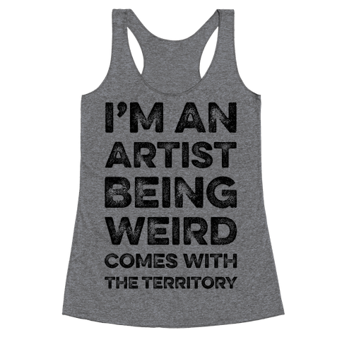 I'm An Artist Being Weird Comes With The Territory Racerback Tank Top