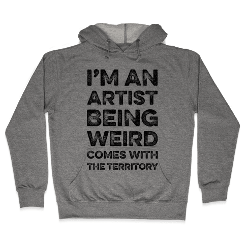I'm An Artist Being Weird Comes With The Territory Hooded Sweatshirt