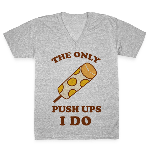 The Only Push Ups I Do V-Neck Tee Shirt