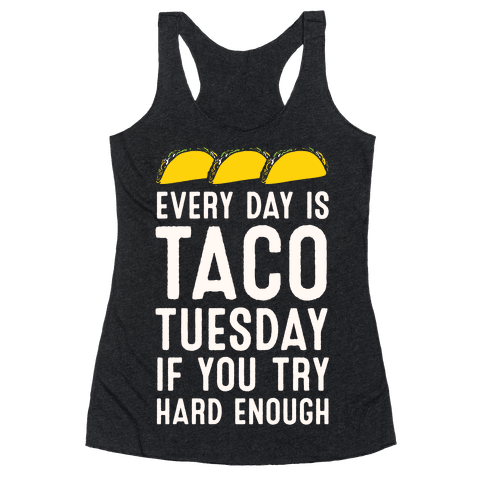 Every Day Is Taco Tuesday If You Try Hard Enough Racerback Tank Top