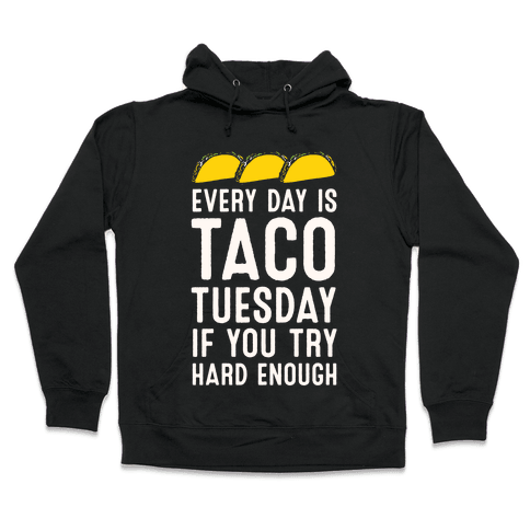 Every Day Is Taco Tuesday If You Try Hard Enough Hooded Sweatshirt