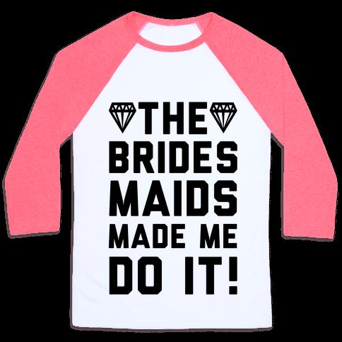 The Bridesmaids Made Me Do It Baseball Tee