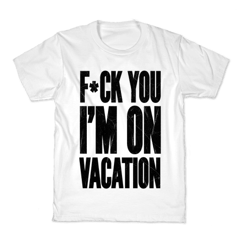 F*ck You I'm On Vacation Kids T-Shirt