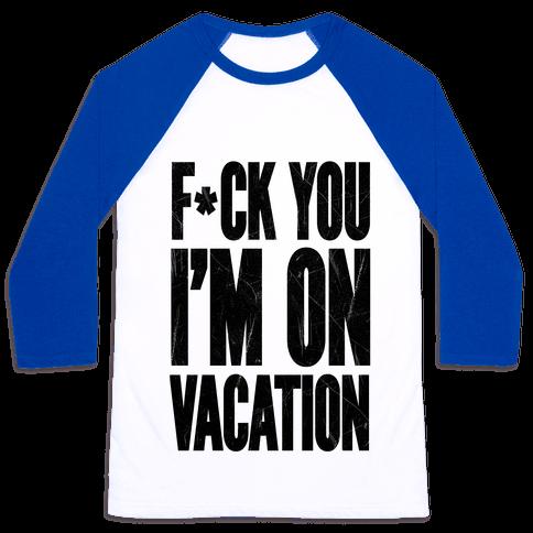 F*ck You I'm On Vacation Baseball Tee