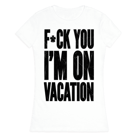 F*ck You I'm On Vacation Womens T-Shirt