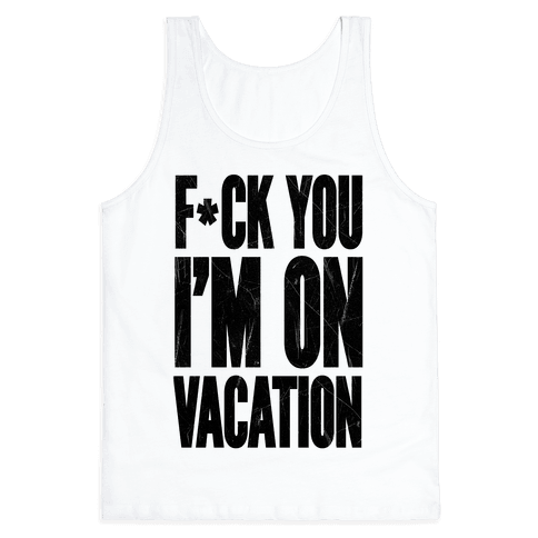F*ck You I'm On Vacation Tank Top