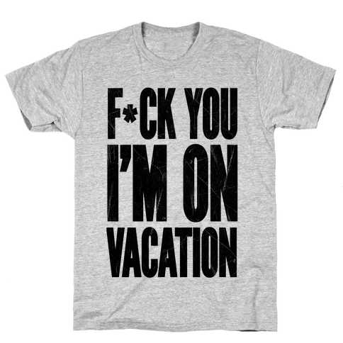 F*ck You I'm On Vacation Mens T-Shirt