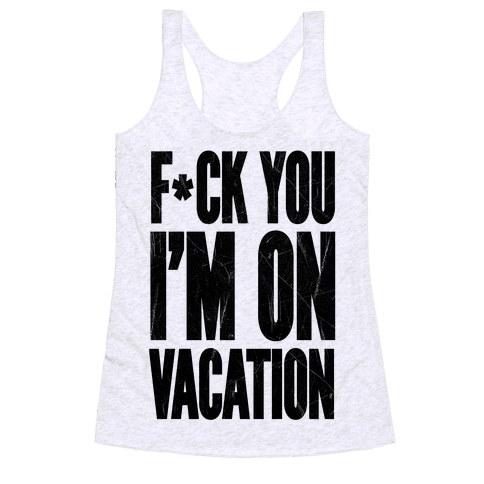F*ck You I'm On Vacation Racerback Tank Top