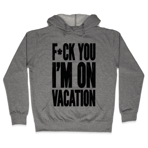 F*ck You I'm On Vacation Hooded Sweatshirt
