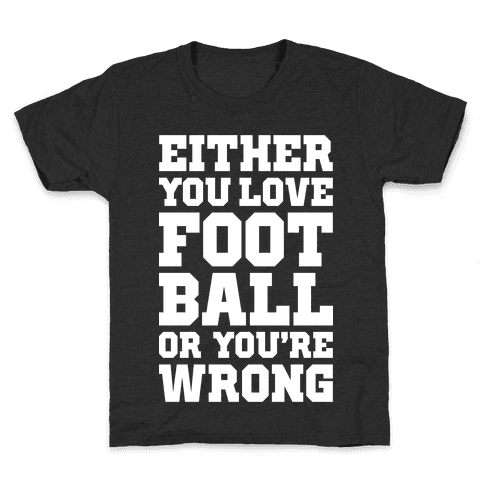 Either You Love Football Or You're Wrong Kids T-Shirt