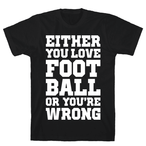 Either You Love Football Or You're Wrong Mens T-Shirt