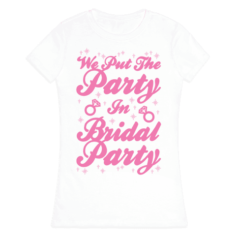 We Put The Party In Bridal Party Womens T-Shirt