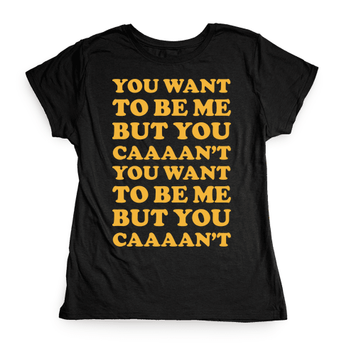 You Want To Be Me But You Can't Womens T-Shirt