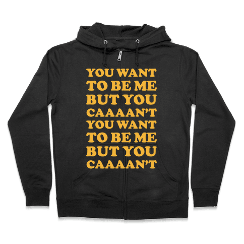 You Want To Be Me But You Can't Zip Hoodie