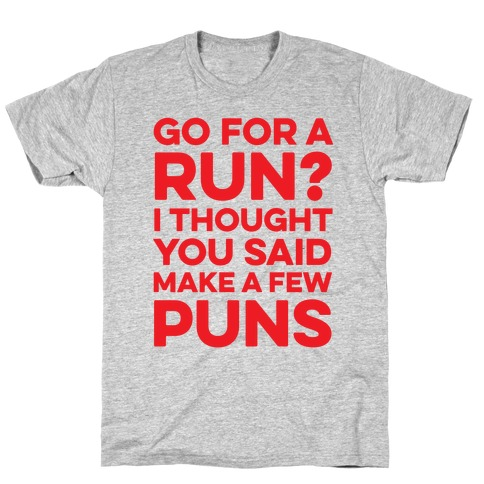 Go For A Run? I Thought You Said Make A Few Puns T-Shirt