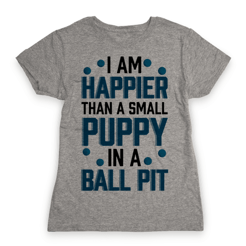 I Am Happier Than A Small Puppy In A Ball Pit Womens T-Shirt
