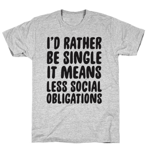 I'd Rather Be Single It Means Less Social Obligations Mens T-Shirt