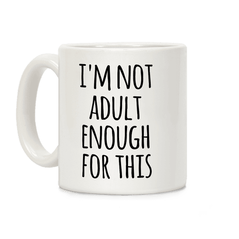 I'm Not Adult Enough For This Coffee Mug